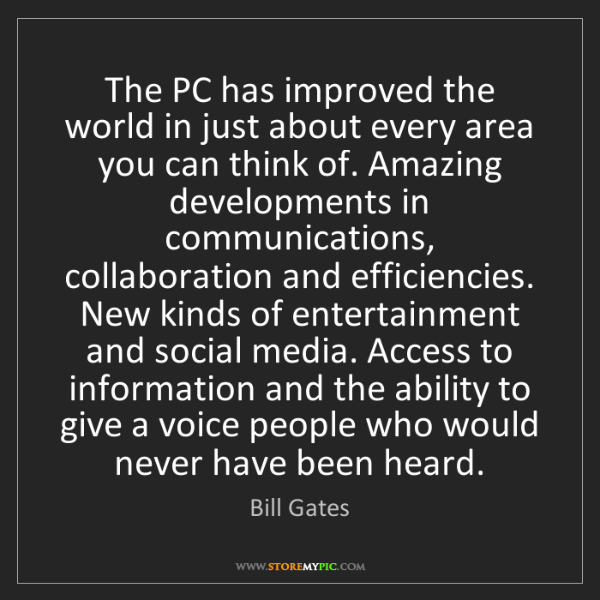 Bill Gates: The PC has improved the world in just about every area...