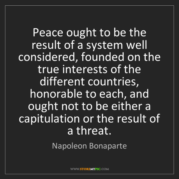 Napoleon Bonaparte: Peace ought to be the result of a system well considered,...