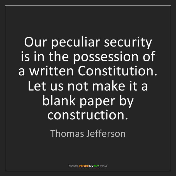 Thomas Jefferson: Our peculiar security is in the possession of a written...