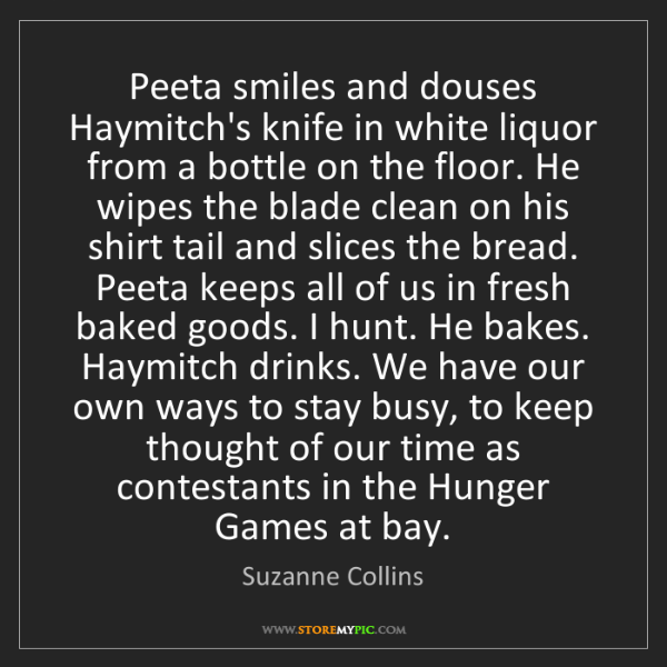 Suzanne Collins: Peeta smiles and douses Haymitch's knife in white liquor...