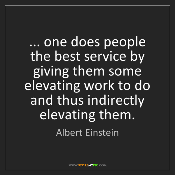 Albert Einstein: ... one does people the best service by giving them some...