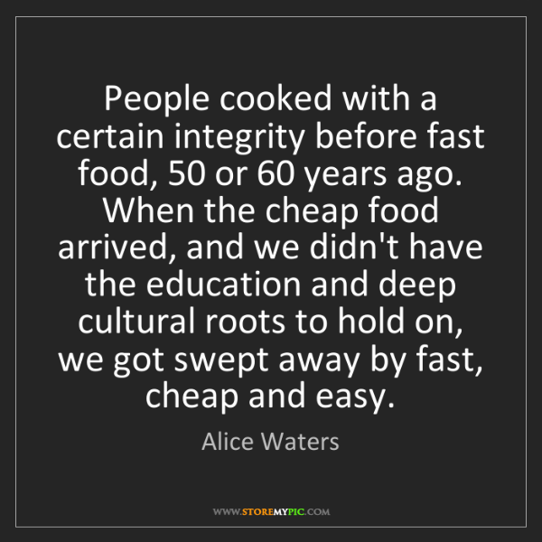 Alice Waters: People cooked with a certain integrity before fast food,...
