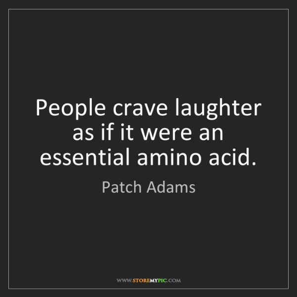 Patch Adams: People crave laughter as if it were an essential amino...
