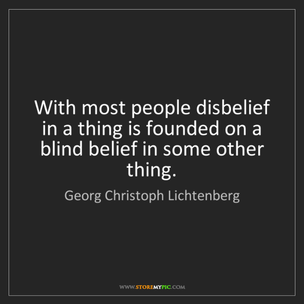 Georg Christoph Lichtenberg: With most people disbelief in a thing is founded on a...