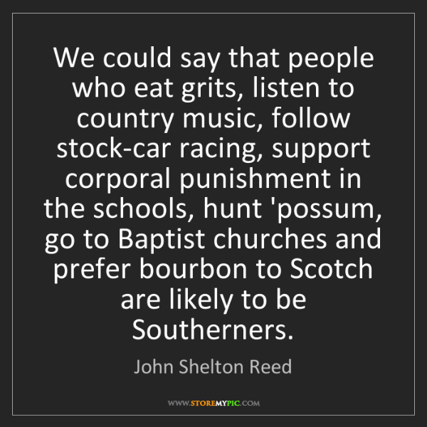 John Shelton Reed: We could say that people who eat grits, listen to country...