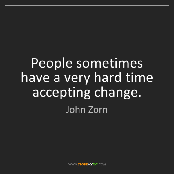 John Zorn: People sometimes have a very hard time accepting change.