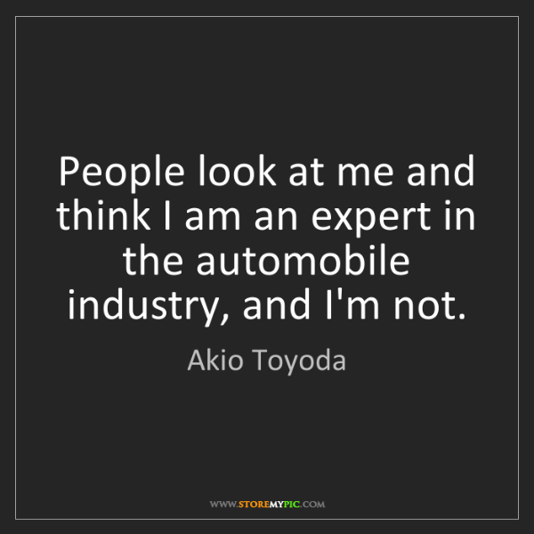 Akio Toyoda: People look at me and think I am an expert in the automobile...