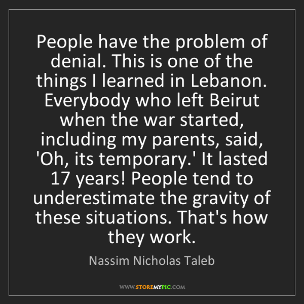 Nassim Nicholas Taleb: People have the problem of denial. This is one of the...