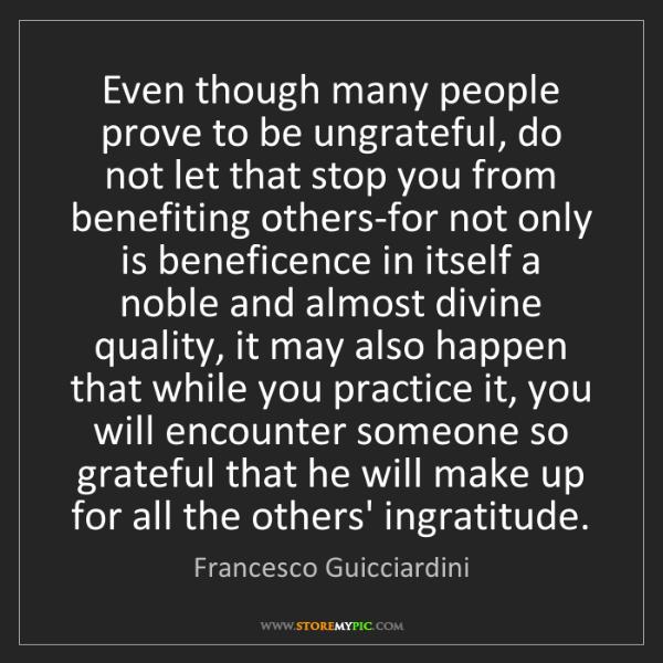 Francesco Guicciardini: Even though many people prove to be ungrateful, do not...