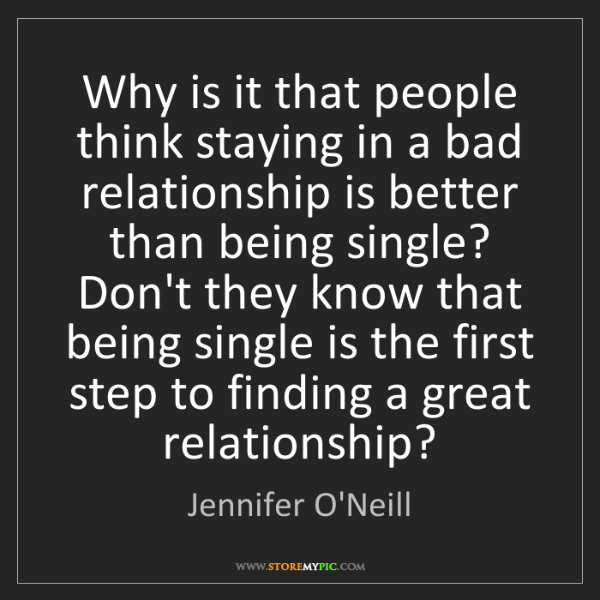 Jennifer O'Neill: Why is it that people think staying in a bad relationship...