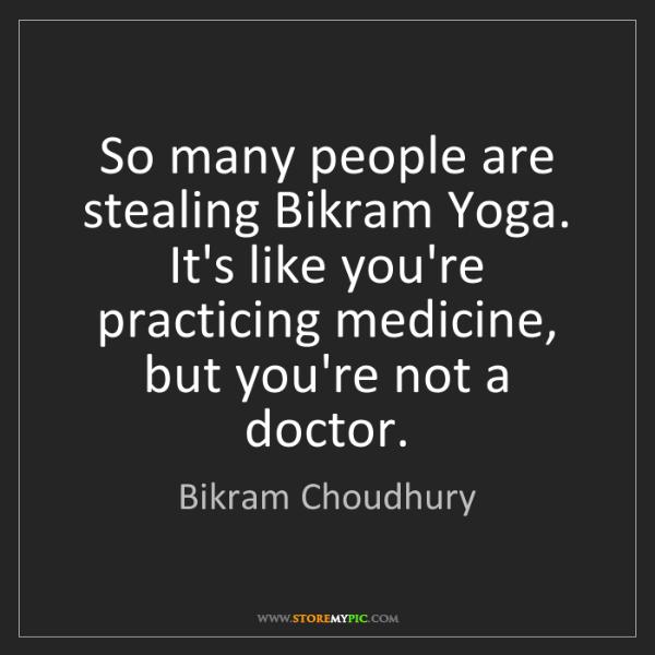 Bikram Choudhury: So many people are stealing Bikram Yoga. It's like you're...