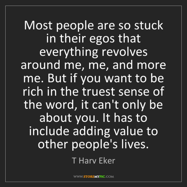 T Harv Eker: Most people are so stuck in their egos that everything...