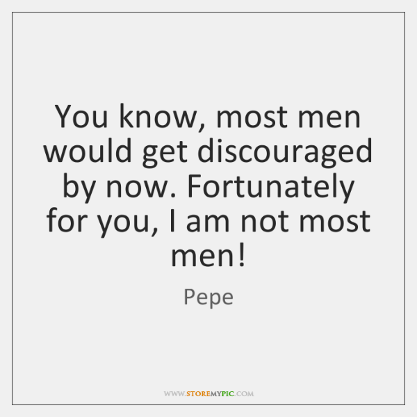 You know, most men would get discouraged by now. Fortunately for you, ...