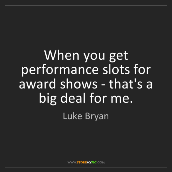 Luke Bryan: When you get performance slots for award shows - that's...