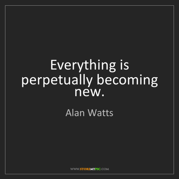 Alan Watts: Everything is perpetually becoming new.