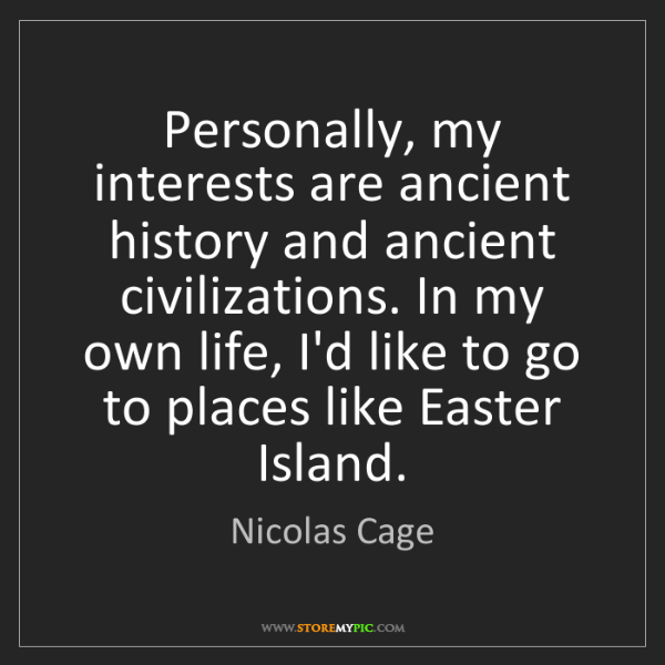 Nicolas Cage: Personally, my interests are ancient history and ancient...