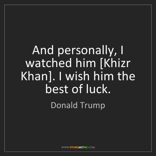 Donald Trump: And personally, I watched him [Khizr Khan]. I wish him...