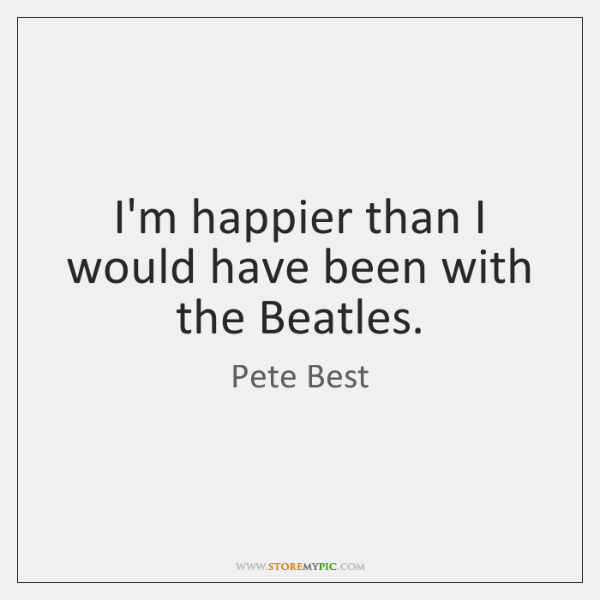 I'm happier than I would have been with the Beatles.