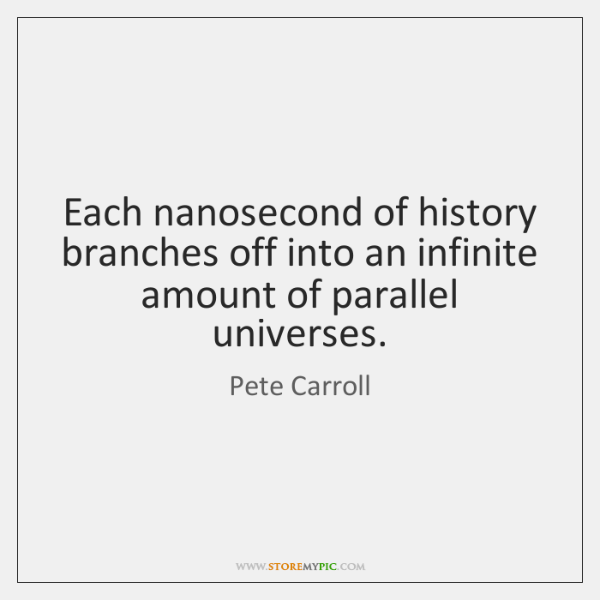 Each nanosecond of history branches off into an infinite amount of parallel ...