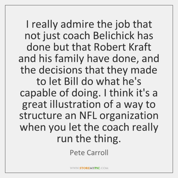 I really admire the job that not just coach Belichick has done ...