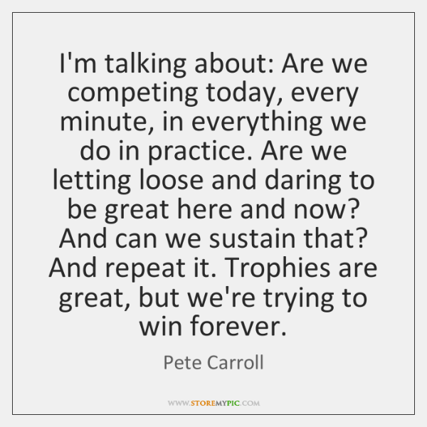 I'm talking about: Are we competing today, every minute, in everything we ...