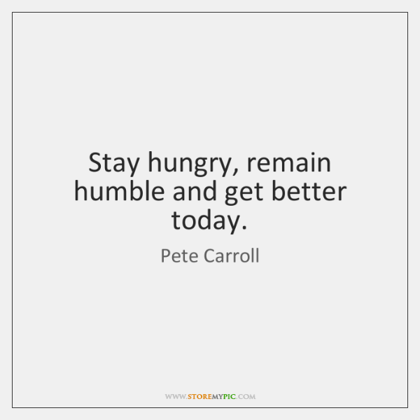 Stay hungry, remain humble and get better today.