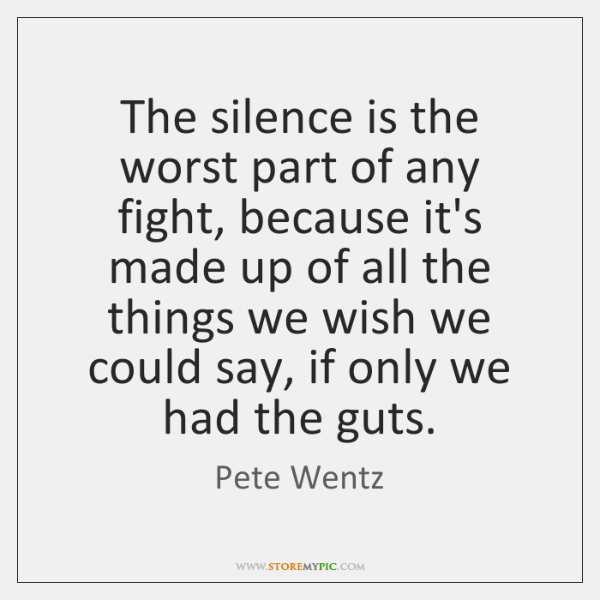 The Silence Is The Worst Part Of Any Fight Because Its Made