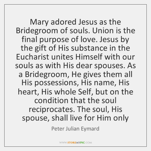 Mary adored Jesus as the Bridegroom of souls. Union is the final ...