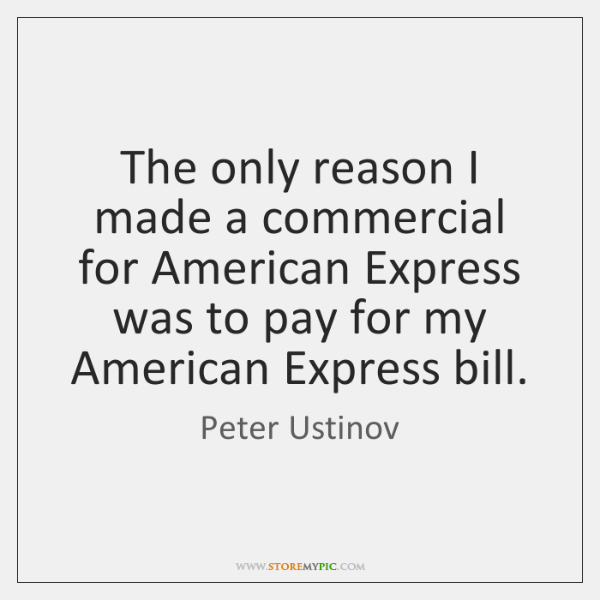 The only reason I made a commercial for American Express was to ...