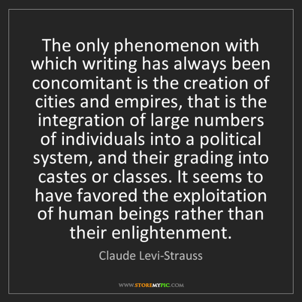Claude Levi-Strauss: The only phenomenon with which writing has always been...