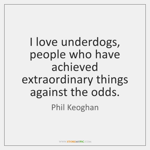 I love underdogs, people who have achieved extraordinary things against the odds.