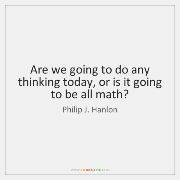 Are we going to do any thinking today, or is it going ...