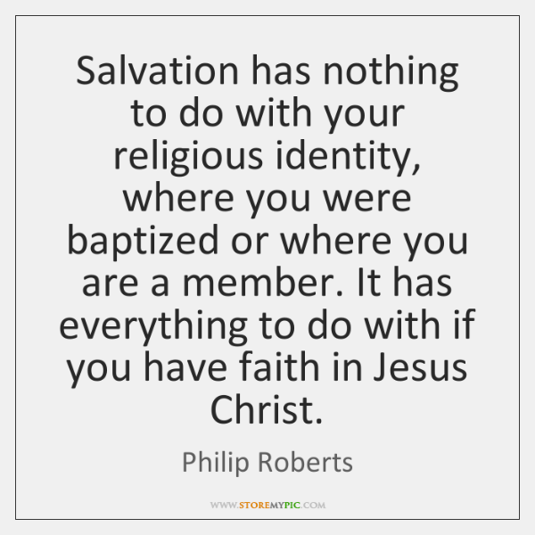 Salvation has nothing to do with your religious identity, where you were ...
