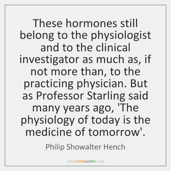 These hormones still belong to the physiologist and to the clinical investigator ...