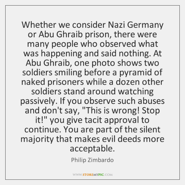 Whether we consider Nazi Germany or Abu Ghraib prison, there were many ...