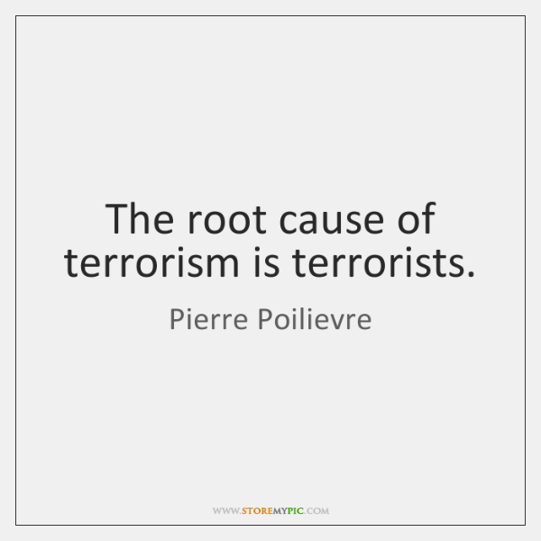The root cause of terrorism is terrorists.