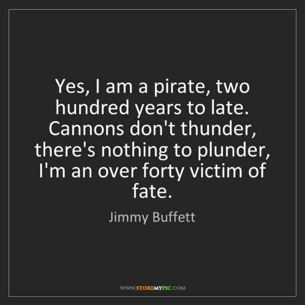 Jimmy Buffett: Yes, I am a pirate, two hundred years to late. Cannons...