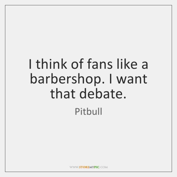 I think of fans like a barbershop. I want that debate.