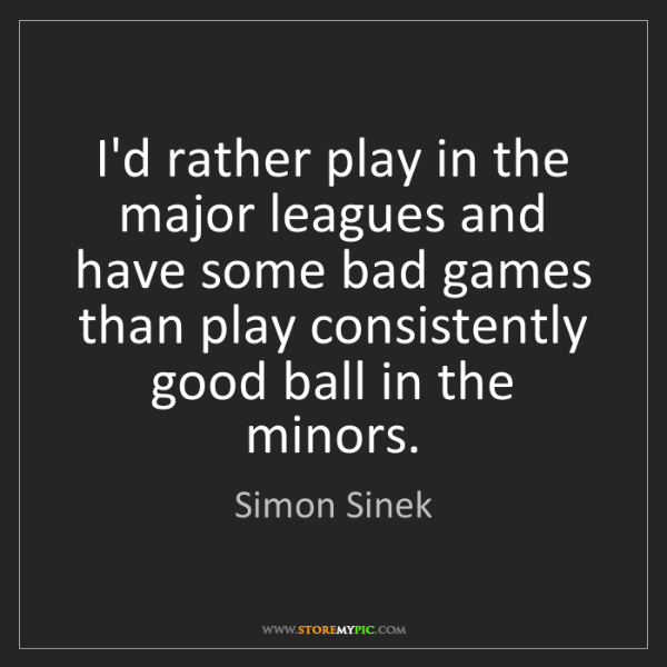 Simon Sinek: I'd rather play in the major leagues and have some bad...