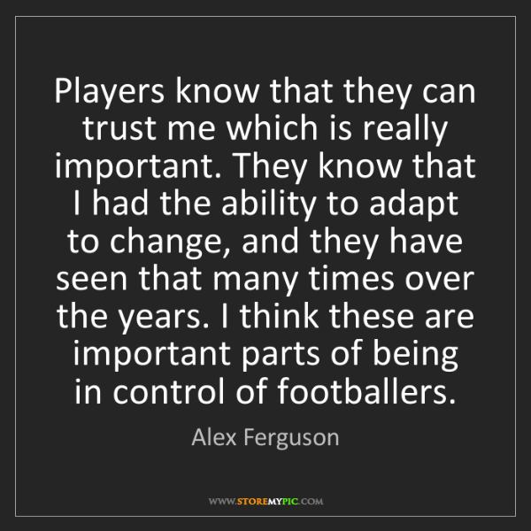 Alex Ferguson: Players know that they can trust me which is really important....