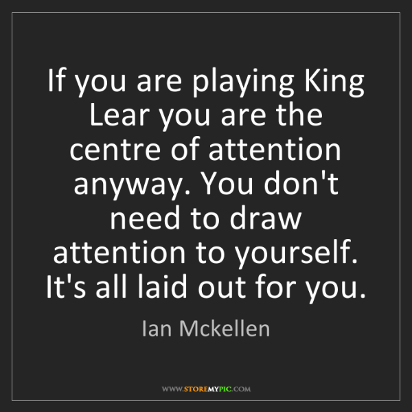 Ian Mckellen: If you are playing King Lear you are the centre of attention...