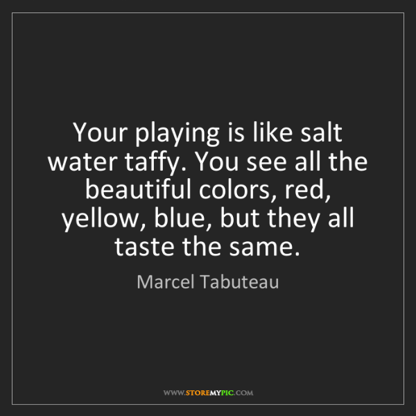 Marcel Tabuteau: Your playing is like salt water taffy. You see all the...
