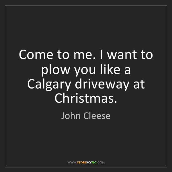 John Cleese: Come to me. I want to plow you like a Calgary driveway...