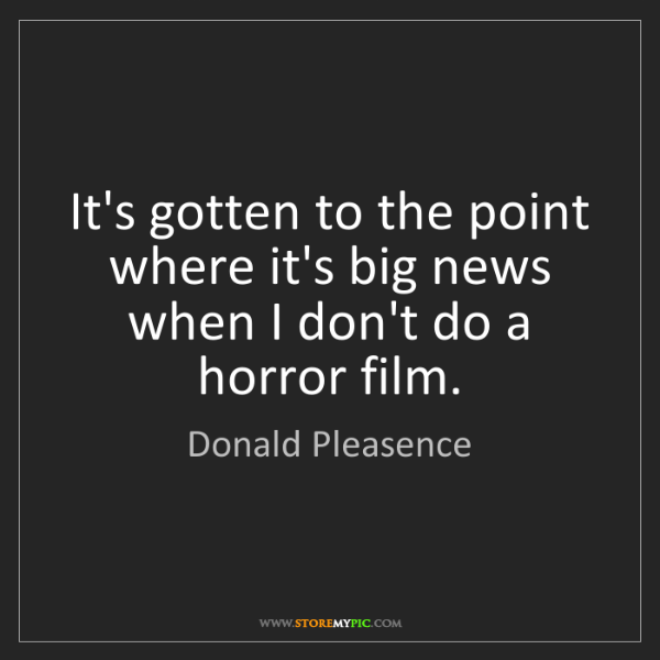 Donald Pleasence: It's gotten to the point where it's big news when I don't...