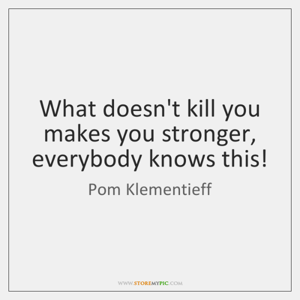 What doesn't kill you makes you stronger, everybody knows this!