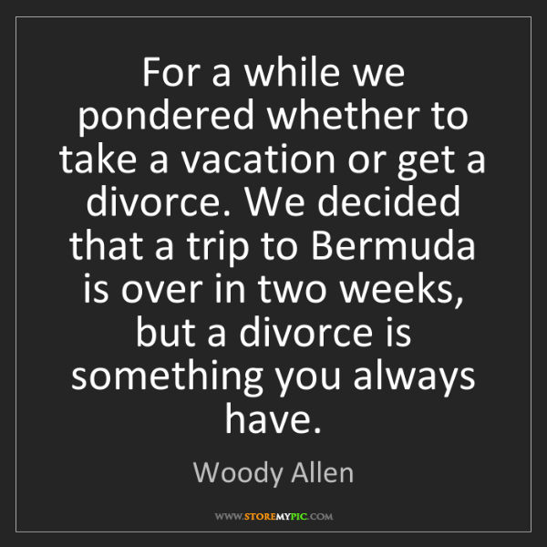 Woody Allen: For a while we pondered whether to take a vacation or...