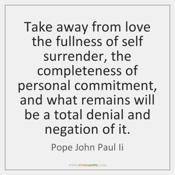 Take away from love the fullness of self surrender, the completeness of ...