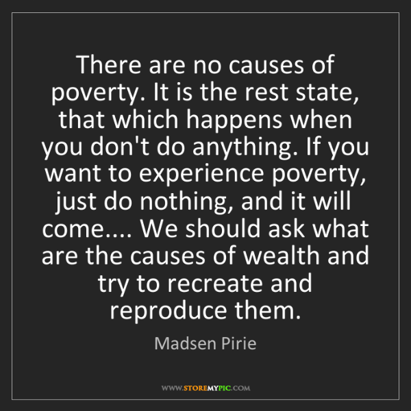Madsen Pirie: There are no causes of poverty. It is the rest state,...