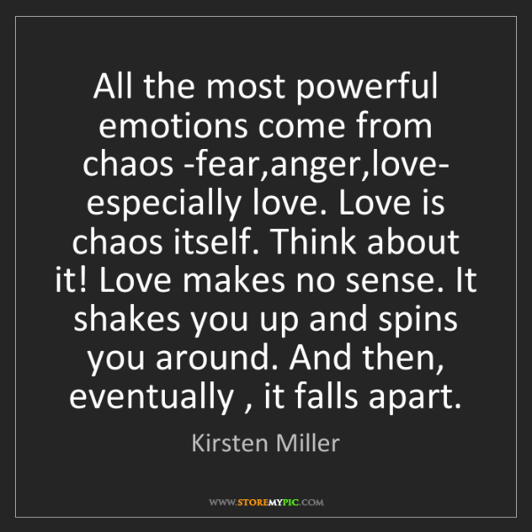Kirsten Miller: All the most powerful emotions come from chaos -fear,anger,love-...