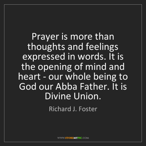 Richard J. Foster: Prayer is more than thoughts and feelings expressed in...